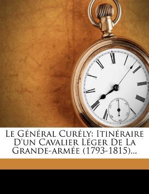 Le G N Ral Cur Ly: Itin Raire D'Un Cavalier L Ger de La Grande-Arm E (1793-1815)... - Cur Ly, Jean Nicolas, and Charles Antoine Thoumas (Creator)