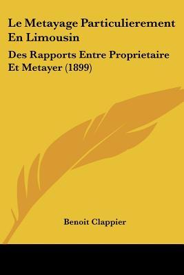 Le Metayage Particulierement En Limousin: Des Rapports Entre Proprietaire Et Metayer (1899) - Clappier, Benoit