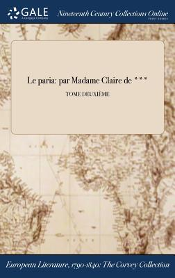 Le Paria: Par Madame Claire de ***; Tome Deuxieme - Anonymous