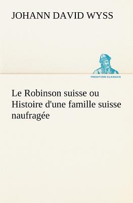 Le Robinson Suisse Ou Histoire D'Une Famille Suisse Naufragee - Wyss, Johann David