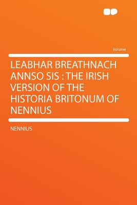 Leabhar Breathnach Annso Sis: The Irish Version of the Historia Britonum of Nennius - Nennius