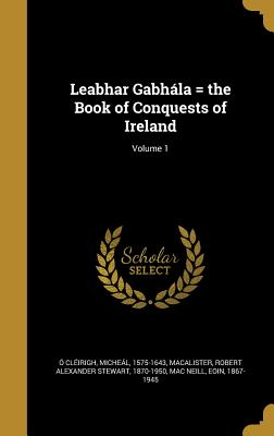 Leabhar Gabhala = the Book of Conquests of Ireland; Volume 1 - O Cleirigh, Micheal 1575-1643 (Creator), and Macalister, Robert Alexander Stewart 18 (Creator), and Mac Neill, Eoin 1867-1945...