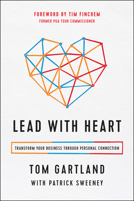 Lead with Heart: Transform Your Business Through Personal Connection - Gartland, Tom, and Sweeney, Patrick, and Finchem, Tim (Foreword by)