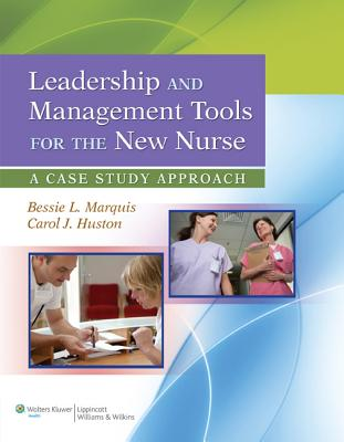 Leadership and Management Tools for the New Nurse: A Case Study Approach - Marquis, Bessie L, RN, Cnaa, Msn, and Huston, Carol J, Msn, Mpa, Dpa