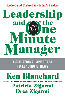 Leadership and the One Minute Manager: Increasing Effectiveness Through Situational Leadership II - Blanchard, Ken, and Zigarmi, Patricia, Dr., Ed.D., and Zigarmi, Drea, Ed.D.
