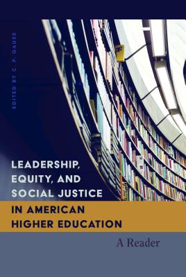 Leadership, Equity, and Social Justice in American Higher Education: A Reader - Gause, C. P. (Editor)
