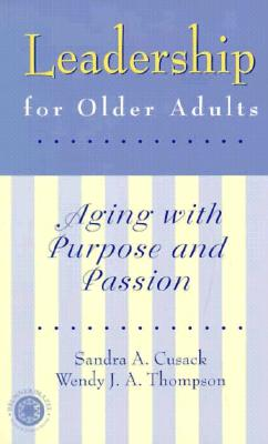 Leadership for Older Adults: Aging with Purpose and Passion - Cusack, Sandra A, and Cusack Sandra, A, and Thompson, Wendy J A, M.A.