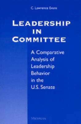 Leadership in Committee: A Comparative Analysis of Leadership Behavior in the U.S. Senate - Evans, C Lawrence