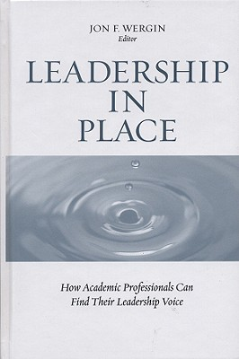 Leadership in Place: How Academic Professionals Can Find Their Leadership Voice - Wergin, Jon F (Editor), and Leslie, David W (Foreword by)