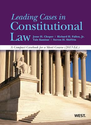 Leading Cases in Constitutional Law, a Compact Casebook for a Short Course, 2013 - Choper, Jesse H, and Fallon, Jr, and Kamisar, Yale