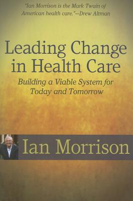 Leading Change in Health Care: Building a Viable System for Today and Tomorrow - Morrison, Ian