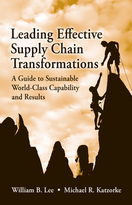 Leading Effective Supply Chain Transformations: A Guide to Sustainable World-Class Capability and Results - Lee, William B, Ph.D., and Katzorke, Michael