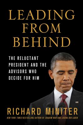 Leading from Behind: The Reluctant President and the Advisors Who Decide for Him - Miniter, Richard