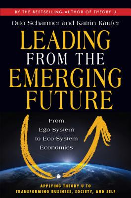 Leading from the Emerging Future: From Ego-System to Eco-System Economies - Scharmer, Otto, and Kaufer, Katrin