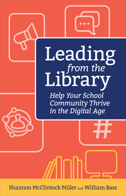 Leading from the Library: Help Your School Community Thrive in the Digital Age - McClintock Miller Shannon, and Bass, William