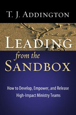Leading from the Sandbox: How to Develop, Empower, and Release High-Impact Ministry Teams - Addington, T J