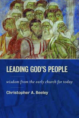 Leading God's People: Wisdom from the Early Church for Today - Beeley, Christopher A