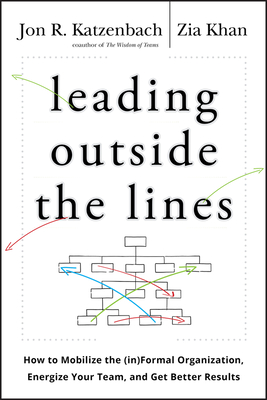 Leading Outside the Lines: How to Mobilize the (In)Formal Organization, Energize Your Team, and Get Better Results - Katzenbach, Jon R, and Khan, Zia