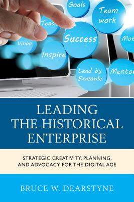 Leading the Historical Enterprise: Strategic Creativity, Planning, and Advocacy for the Digital Age - Dearstyne, Bruce W.