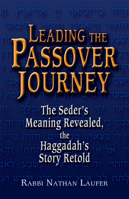 Leading the Passover Journey: The Seder's Meaning Revealed, the Haggadah's Story Retold - Laufer, Rabbi Nathan, and Laufer, Nathan, Rabbi