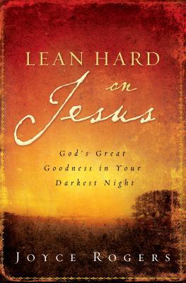 Lean Hard on Jesus: God's Great Goodness in Your Darkest Night - Rogers, Joyce
