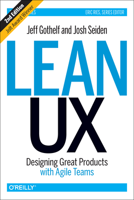 Lean UX: Designing Great Products with Agile Teams - Gothelf, Jeff, and Seiden, Josh