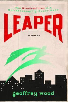 Leaper: The Misadventures of a Not-Necessarily-Super Hero - Wood, Geoffrey