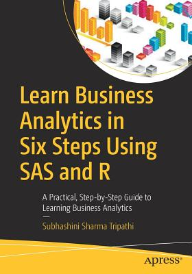Learn Business Analytics in Six Steps Using SAS and R: A Practical, Step-by-Step Guide to Learning Business Analytics - Tripathi, Subhashini