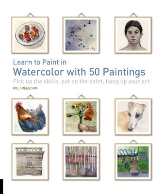 Learn to Paint in Watercolor with 50 Paintings: Pick Up the Skills, Put on the Paint, Hang Up Your Art - Freeborn, Will