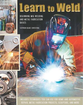Learn to Weld: Beginning MIG Welding and Metal Fabrication Basics - Christena, Stephen
