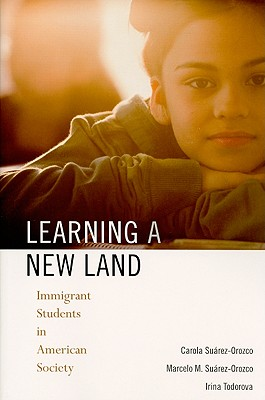Learning a New Land: Immigrant Students in American Society - Suarez-Orozco, Carola, and Suarez-Orozco, Marcelo M, and Todorova, Irina