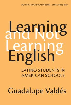 Learning and Not Learning English: Latino Students in American Schools - Valdes, Guadalupe, and Banks, James a (Editor)