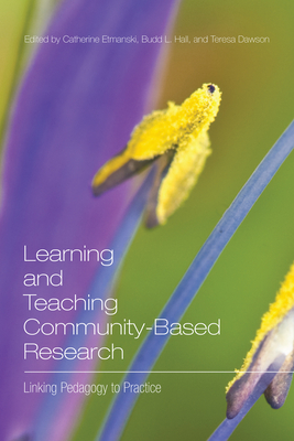 Learning and Teaching Community-Based Research: Linking Pedagogy to Practice - Etmanski, Catherine (Editor), and Hall, Budd L (Editor), and Dawson, Teresa (Editor)