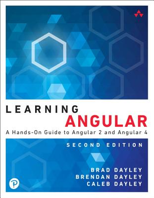 Learning Angular: A Hands-On Guide to Angular 2 and Angular 4 - Dayley, Brad, and Dayley, Brendan