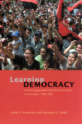 Learning Democracy: Citizen Engagement and Electoral Choice in Nicaragua, 1990-2001 - Anderson, Leslie E, Ms., and Dodd, Lawrence C