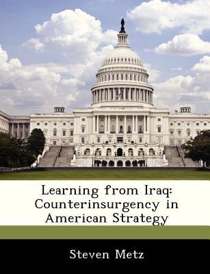 Learning from Iraq: Counterinsurgency in American Strategy - Metz, Steven