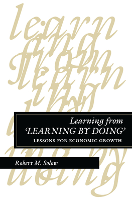 Learning from 'Learning by Doing': Lessons for Economic Growth - Solow, Robert