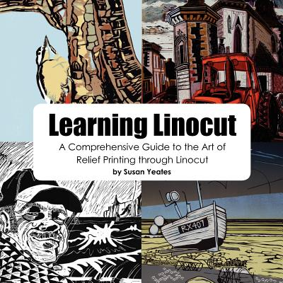 Learning Linocut: A Comprehensive Guide to the Art of Relief Printing Through Linocut - Yeates, Susan