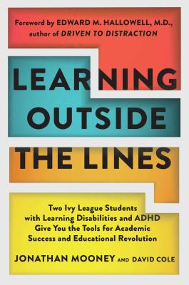 Learning Outside the Lines: Two Ivy League Students with Learning Disabilities and ADHD Give You the Tools for Academic Success and Educational Revolution - Mooney, Jonathan, and Cole, David