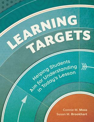 Learning Targets: Helping Students Aim for Understanding in Today's Lesson - Moss, Connie M, and Brookhart, Susan M