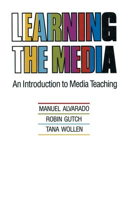 Learning the Media: An Introduction to Media Teaching - Alvarado, Manuel, and Gutch, Robin, and Wollen, Tana