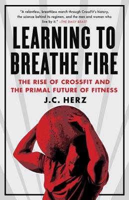 Learning to Breathe Fire: The Rise of Crossfit and the Primal Future of Fitness - Herz, J C