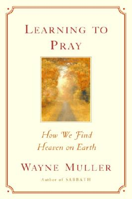 Learning to Pray: How We Find Heaven on Earth - Muller, Wayne