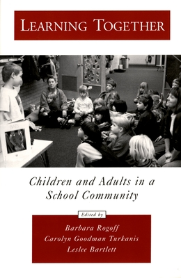 Learning Together: Children and Adults in a School Community - Rogoff, Barbara, and Turkanis, Carolyn Goodman, and Bartlett, Leslee