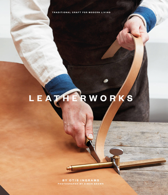 Leatherworks: Traditional Craft for Modern Living - Ingrams, Otis, and Brown, Simon (Photographer)