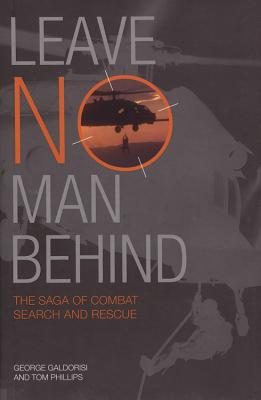 Leave No Man Behind: The Saga of Combat Search and Rescue - Galdorisi, George, Captain