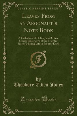 Leaves from an Argonaut's Note Book: A Collection of Holiday and Other Stories Illustrative of the Brighter Side of Mining Life in Pioneer Days (Classic Reprint) - Jones, Theodore Elden