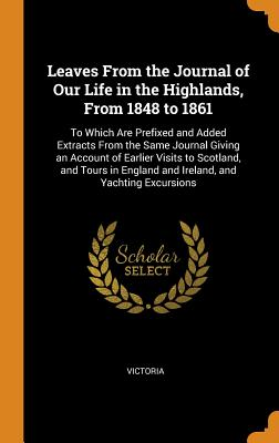 Leaves from the Journal of Our Life in the Highlands, from 1848 to 1861: To Which Are Prefixed and Added Extracts from the Same Journal Giving an Account of Earlier Visits to Scotland, and Tours in England and Ireland, and Yachting Excursions - Victoria