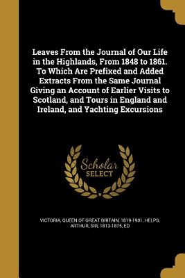 Leaves from the Journal of Our Life in the Highlands, from 1848 to 1861. to Which Are Prefixed and Added Extracts from the Same Journal Giving an Account of Earlier Visits to Scotland, and Tours in England and Ireland, and Yachting Excursions - Victoria, Queen of Great Britain 1819-1 (Creator), and Helps, Arthur (Creator)