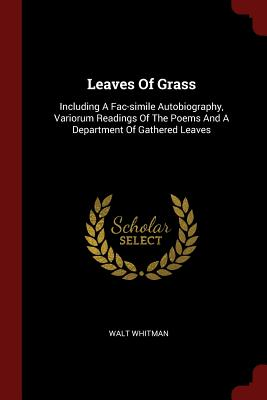 Leaves of Grass: Including a Fac-Simile Autobiography, Variorum Readings of the Poems and a Department of Gathered Leaves - Whitman, Walt